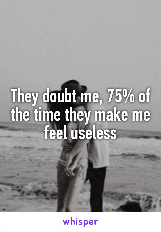 They doubt me, 75% of the time they make me feel useless