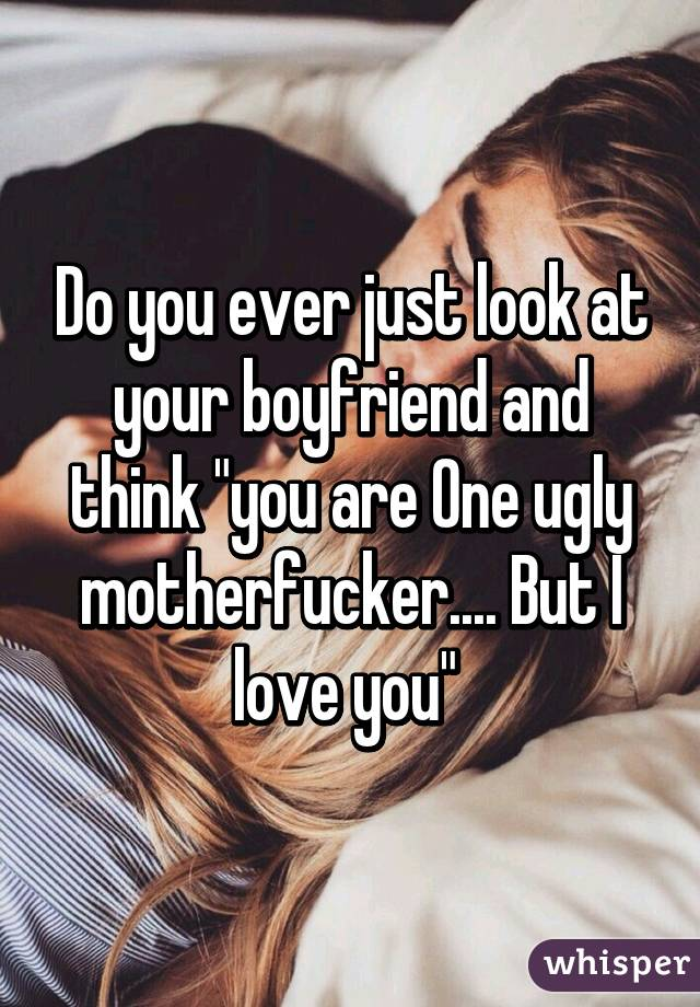 your boyfriend is ugly