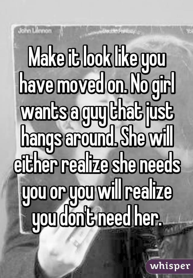 Make it look like you have moved on  No girl wants a guy
