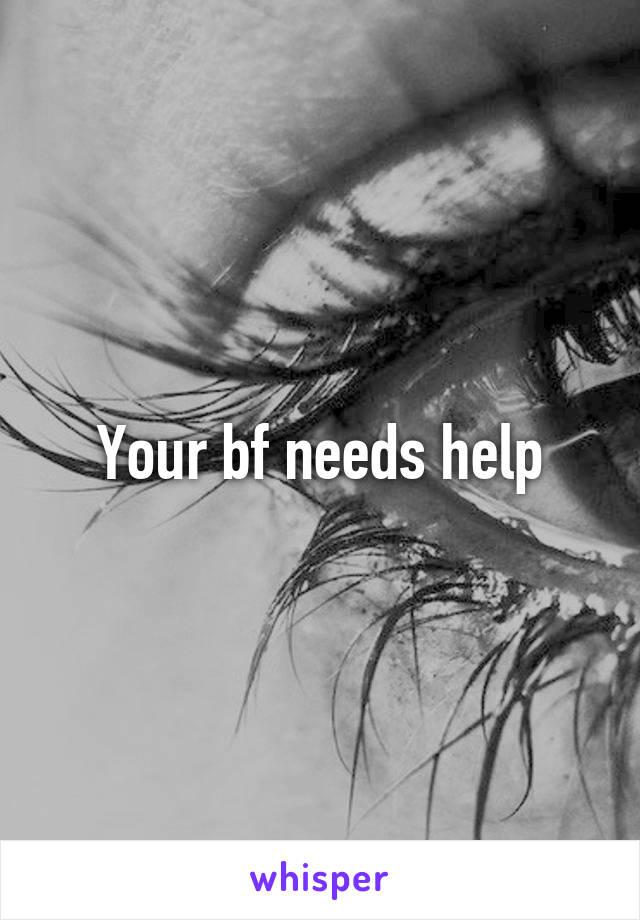 Your bf needs help