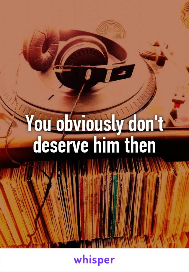 You obviously don't deserve him then