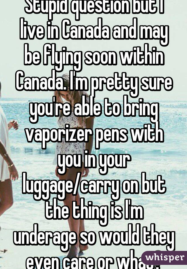 Stupid question but I live in Canada and may be flying soon within