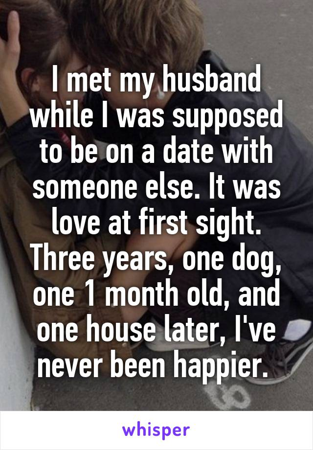 I met my husband while I was supposed to be on a date with someone else. It was love at first sight. Three years, one dog, one 1 month old, and one house later, I've never been happier.