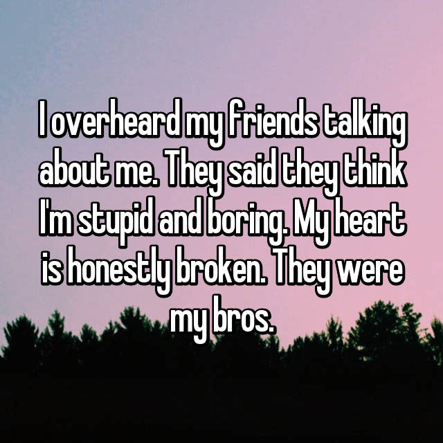 I overheard my friends talking about me. They said they think I'm stupid and boring. My heart is honestly broken. They were my bros.