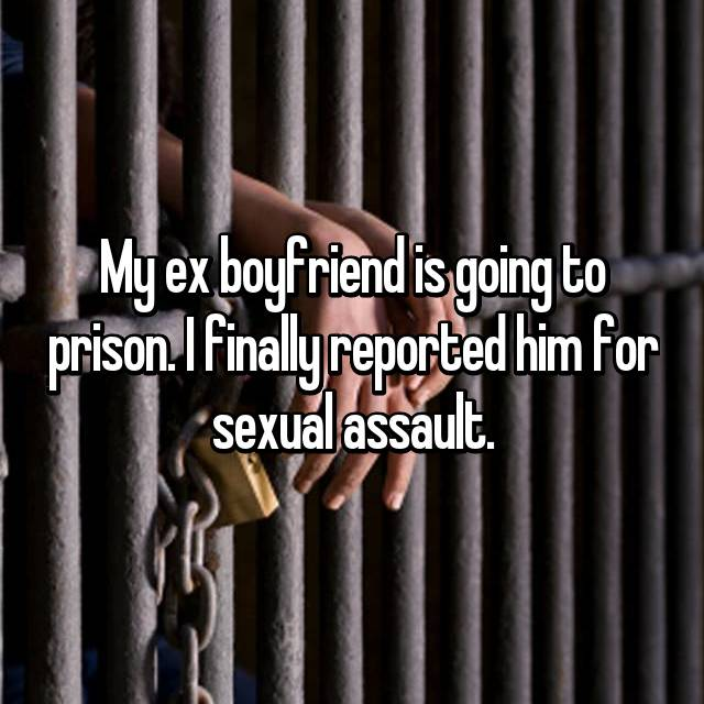 My ex boyfriend is going to prison. I finally reported him for sexual assault.