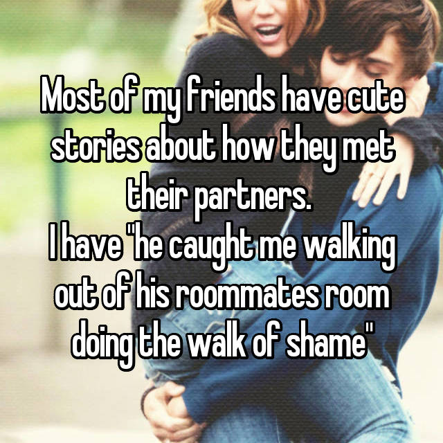 "Most of my friends have cute stories about how they met their partners.  I have ""he caught me walking out of his roommates room doing the walk of shame"""