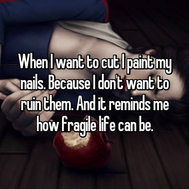 When I want to cut I paint my nails. Because I don't want to ruin them. And it reminds me how fragile life can be.