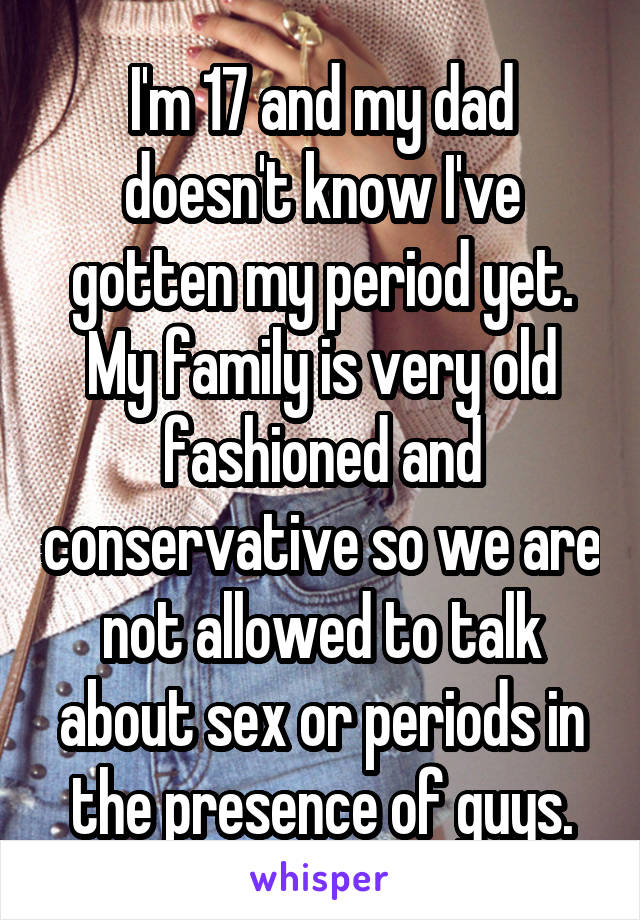 I'm 17 and my dad doesn't know I've gotten my period yet. My family is very old fashioned and conservative so we are not allowed to talk about sex or periods in the presence of guys.