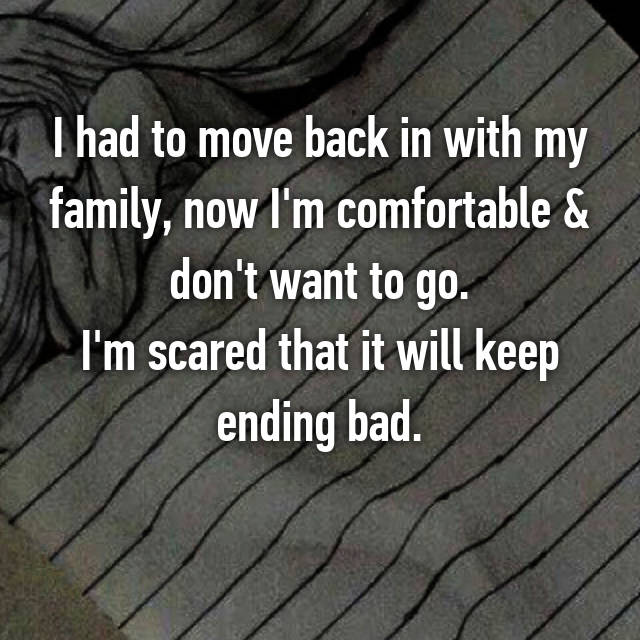 I had to move back in with my family, now I'm comfortable & don't want to go. I'm scared that it will keep ending bad.