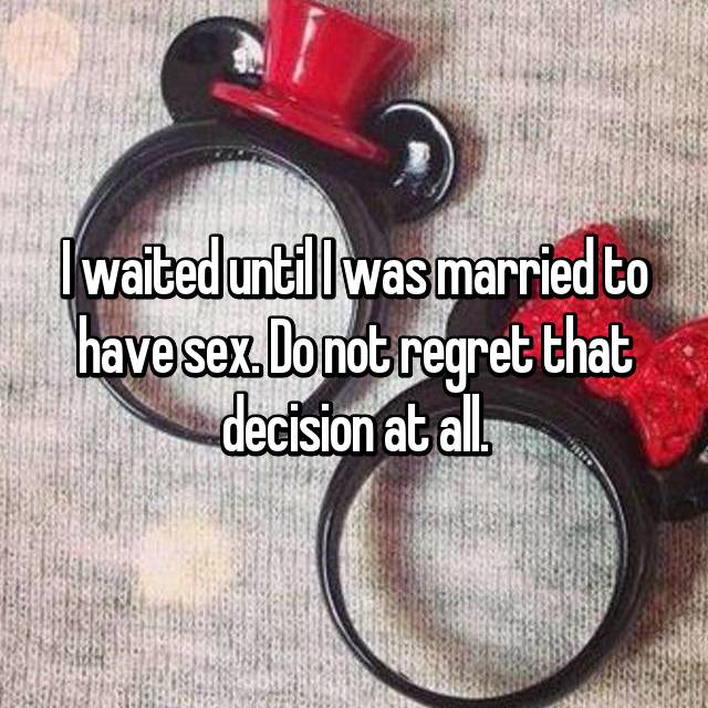 I waited until I was married to have sex. Do not regret that decision at all.