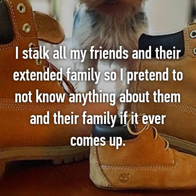 I stalk all my friends and their extended family so I pretend to not know anything about them and their family if it ever comes up.