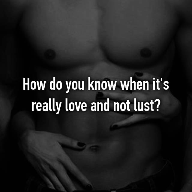 How do you know when it's really love and not lust?