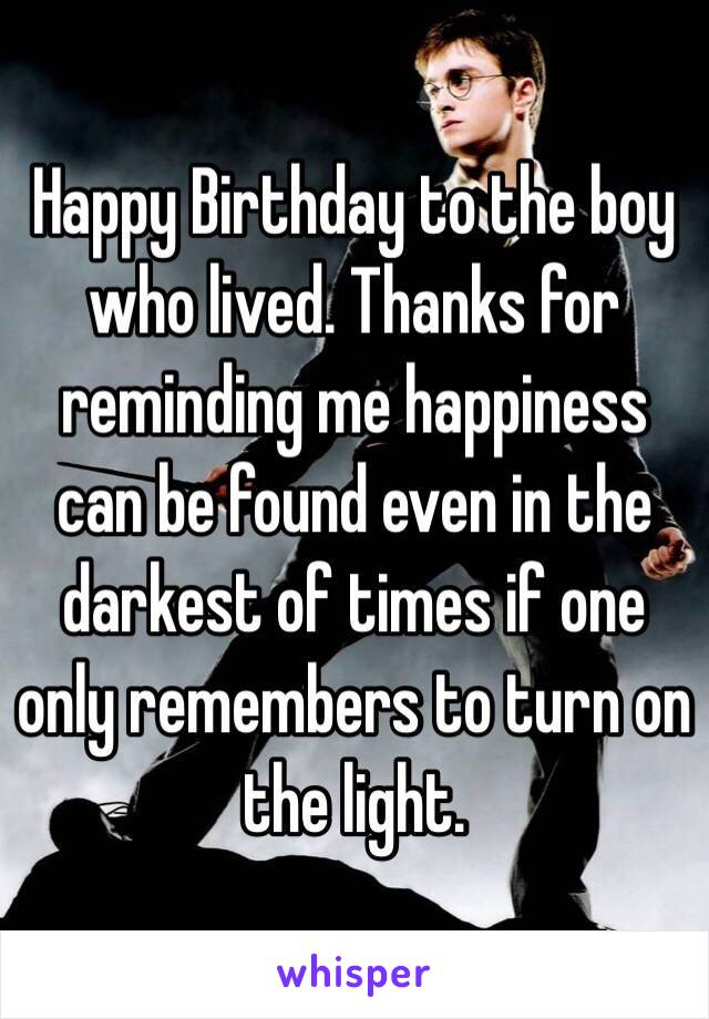 Happy Birthday to the boy who lived. Thanks for reminding me happiness can be found even in the darkest of times if one only remembers to turn on the light.