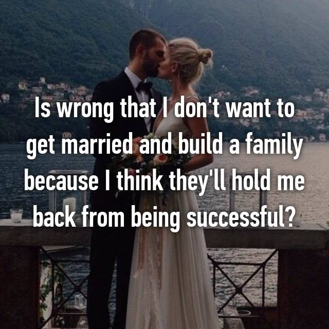 Is wrong that I don't want to get married and build a family because I think they'll hold me back from being successful?