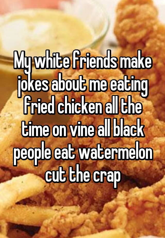 My White Friends Make Jokes About Me Eating Fried Chicken All The Time
