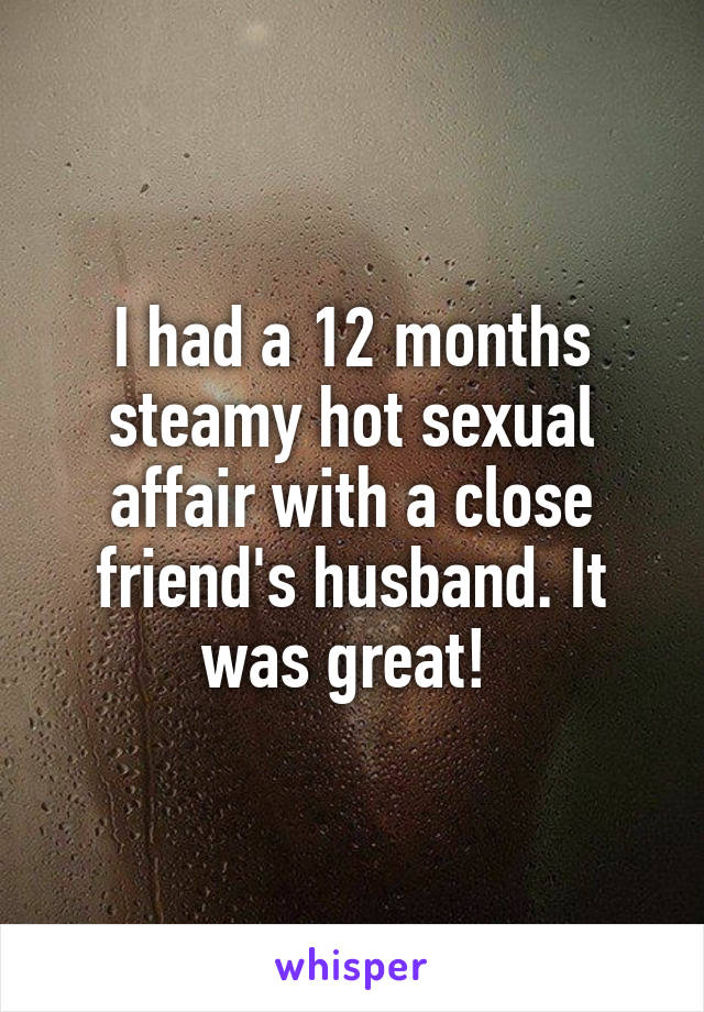 I had a 12 months steamy hot sexual affair with a close friend's husband. It was great!