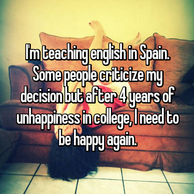 I'm teaching english in Spain. Some people criticize my decision but after 4 years of unhappiness in college, I need to be happy again.
