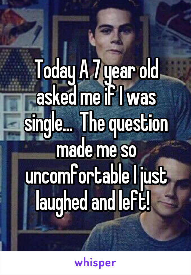 Today A 7 year old asked me if I was single...  The question made me so uncomfortable I just laughed and left!