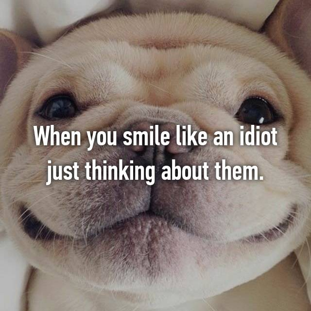 When you smile like an idiot just thinking about them.