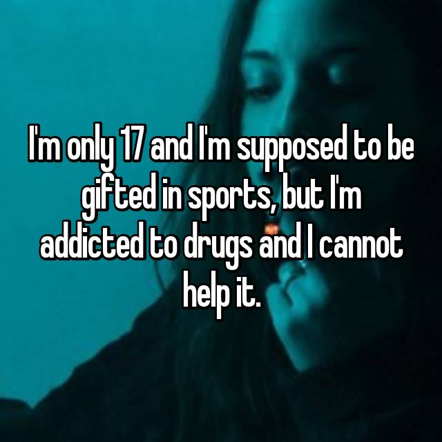 I'm only 17 and I'm supposed to be gifted in sports, but I'm addicted to drugs and I cannot help it.