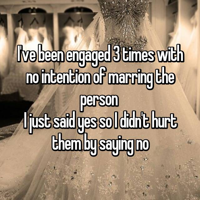 I've been engaged 3 times with no intention of marring the person  I just said yes so I didn't hurt them by saying no