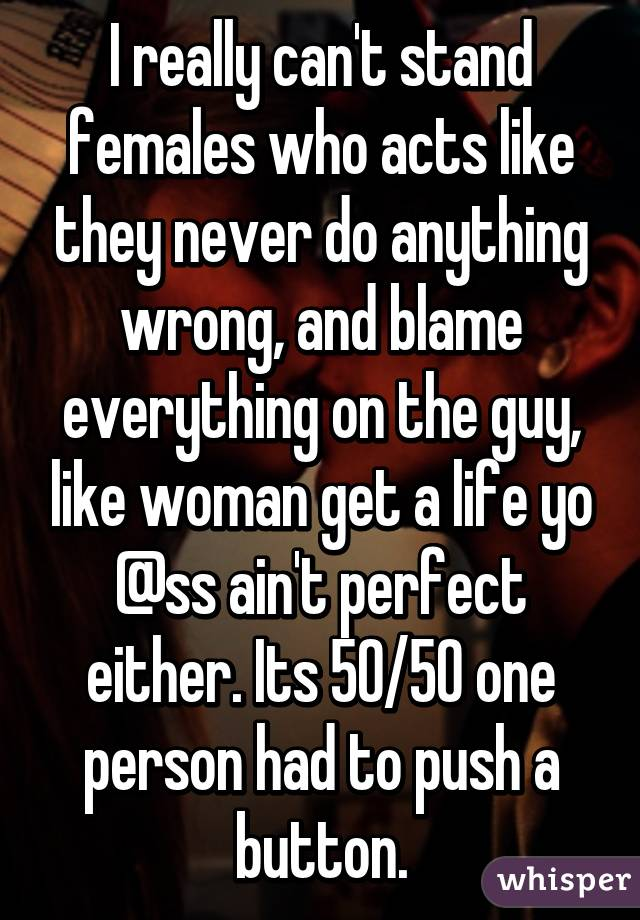 I really can't stand females who acts like they never do anything wrong, and blame everything on the guy, like woman get a life yo @ss ain't perfect either. Its 50/50 one person had to push a button.