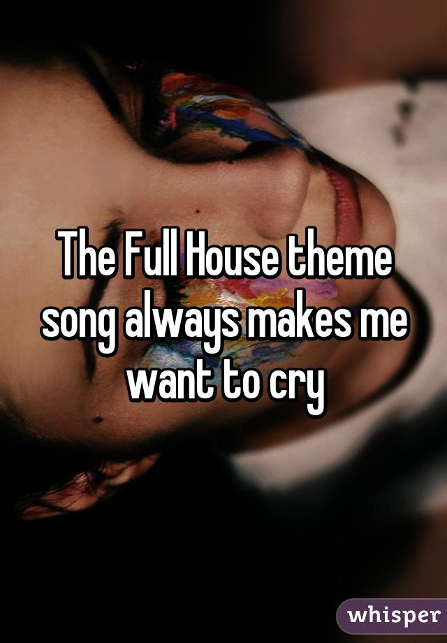 The Full House theme song always makes me want to cry