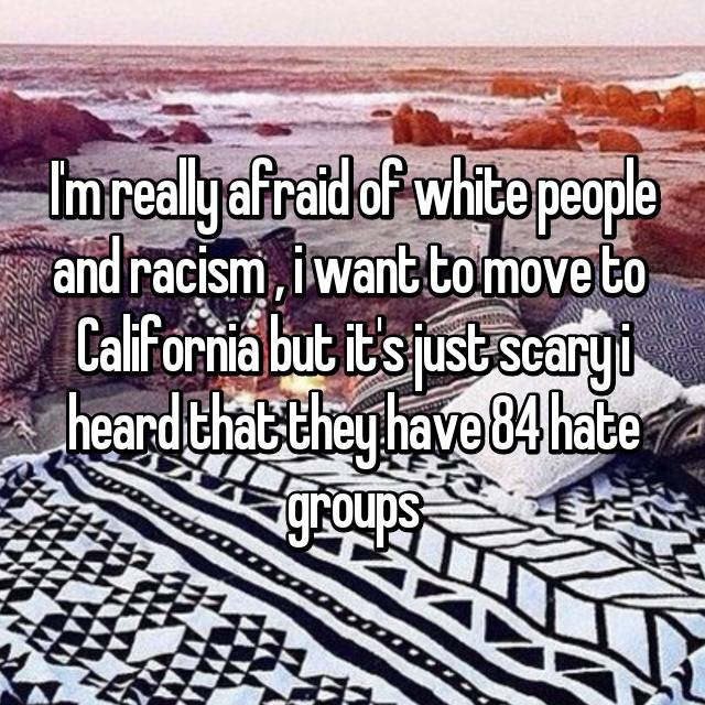 I'm really afraid of white people and racism , i want to move to  California but it's just scary i heard that they have 84 hate groups