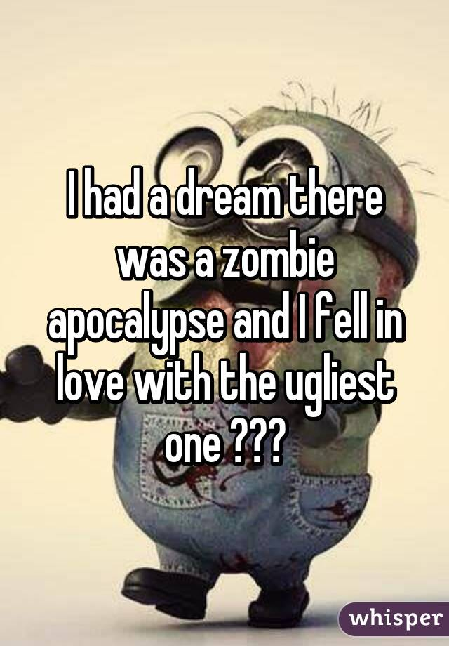 I had a dream there was a zombie apocalypse and I fell in love with the ugliest one 👎👎👎