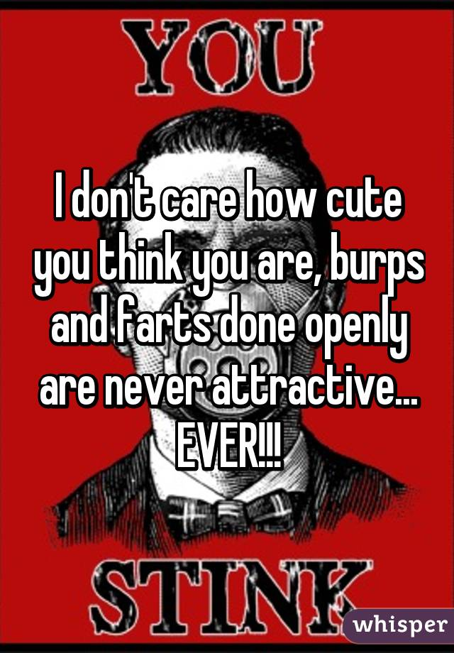 I don't care how cute you think you are, burps and farts done openly are never attractive... EVER!!!