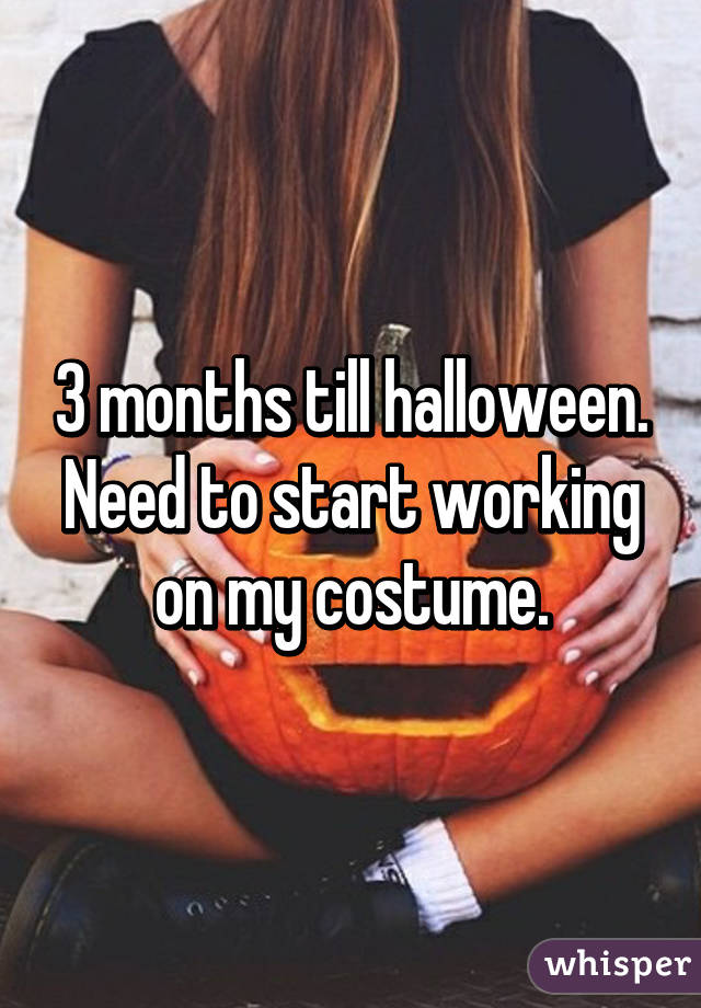 3 months till halloween. Need to start working on my costume.