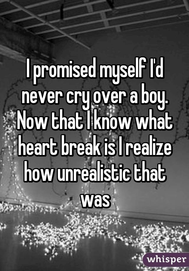 I promised myself I'd never cry over a boy. Now that I know what heart break is I realize how unrealistic that was