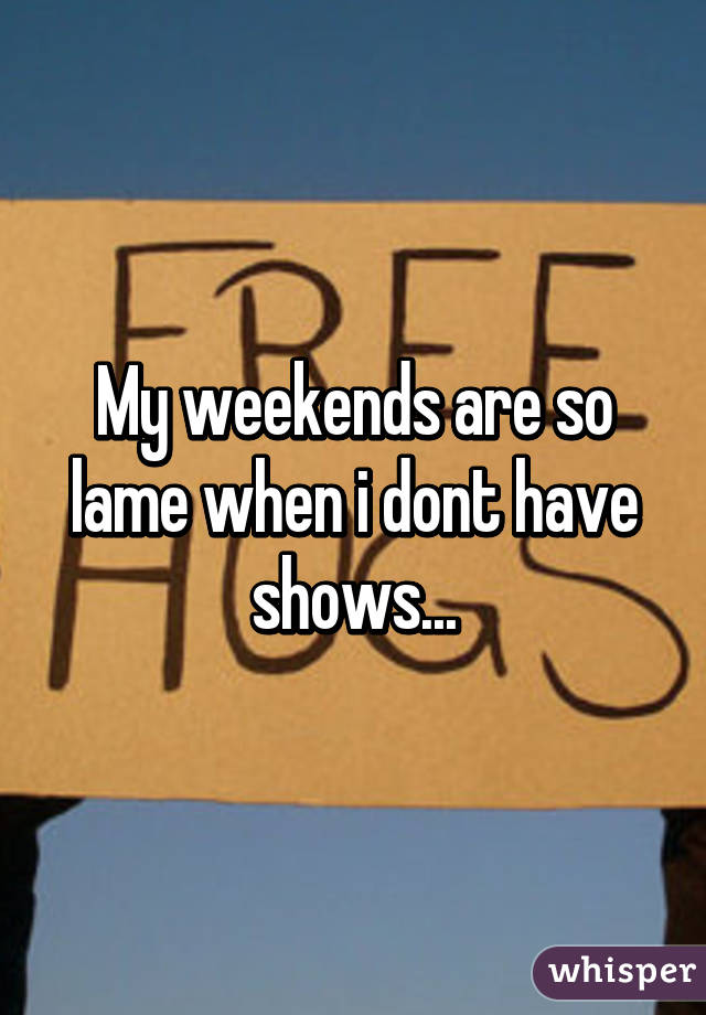 My weekends are so lame when i dont have shows...