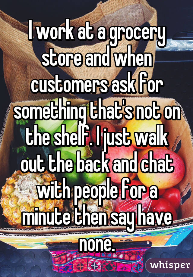 I work at a grocery store and when customers ask for something that's not on the shelf. I just walk out the back and chat with people for a minute then say have none.