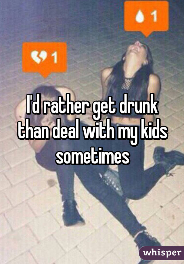 I'd rather get drunk than deal with my kids sometimes