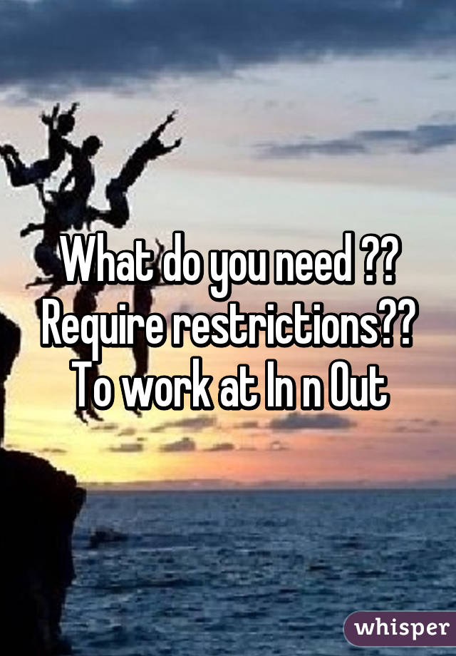 What do you need ?? Require restrictions?? To work at In n Out