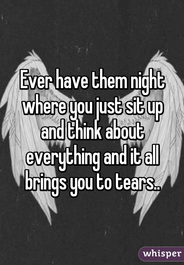 Ever have them night where you just sit up and think about everything and it all brings you to tears..