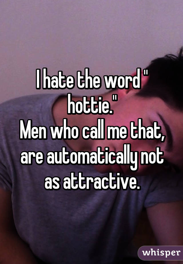 """I hate the word """" hottie."""" Men who call me that, are automatically not as attractive."""