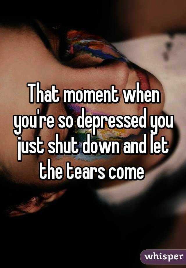 That moment when you're so depressed you just shut down and let the tears come