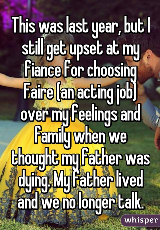 This was last year, but I still get upset at my fiance for choosing Faire (an acting job) over my feelings and family when we thought my father was dying. My father lived and we no longer talk.