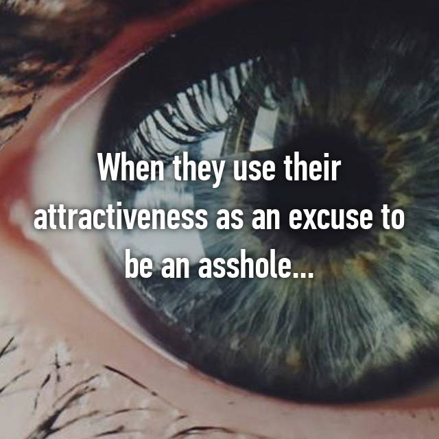When they use their attractiveness as an excuse to be an asshole...