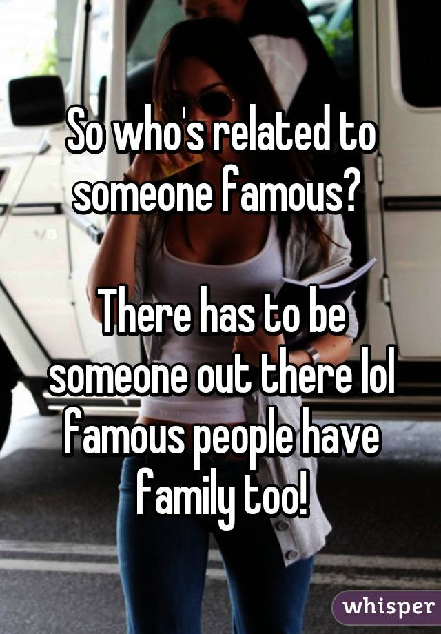 So who's related to someone famous?   There has to be someone out there lol famous people have family too!