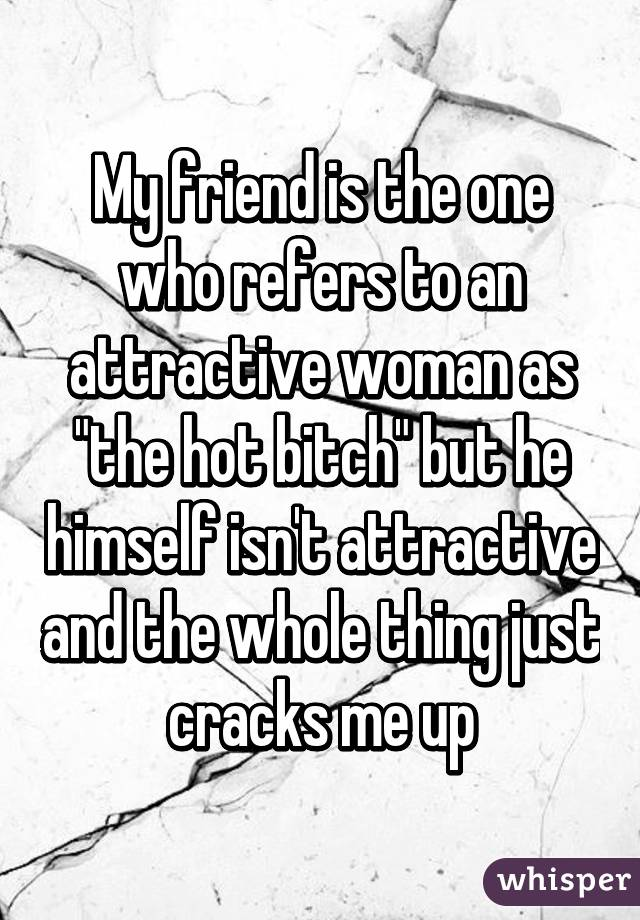 """My friend is the one who refers to an attractive woman as """"the hot bitch"""" but he himself isn't attractive and the whole thing just cracks me up"""