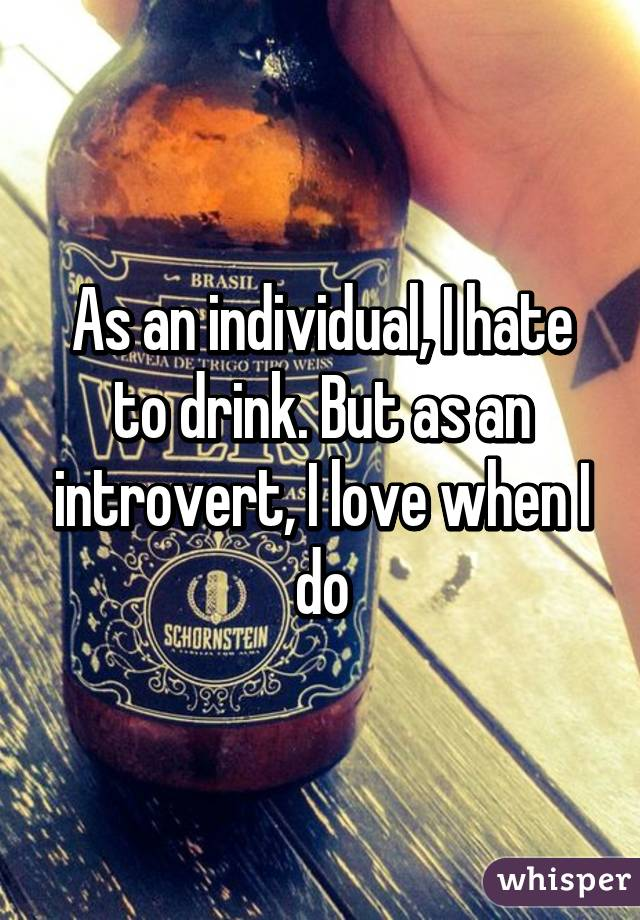As an individual, I hate to drink. But as an introvert, I love when I do