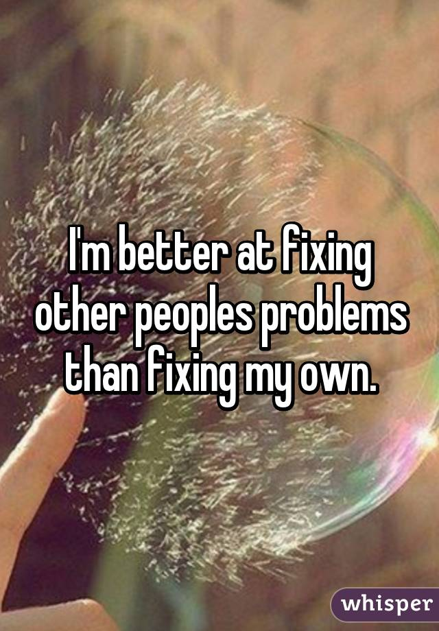 I'm better at fixing other peoples problems than fixing my own.