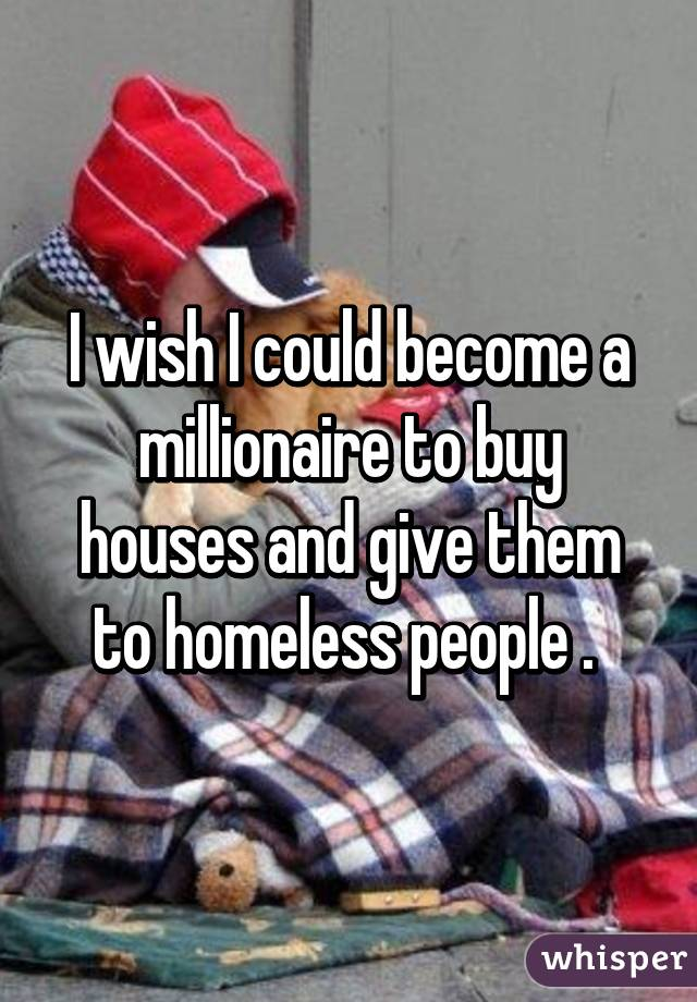 I wish I could become a millionaire to buy houses and give them to homeless people .