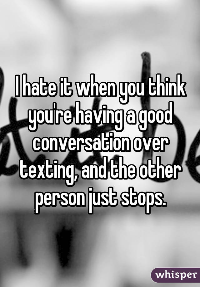 I hate it when you think you're having a good conversation over texting, and the other person just stops.