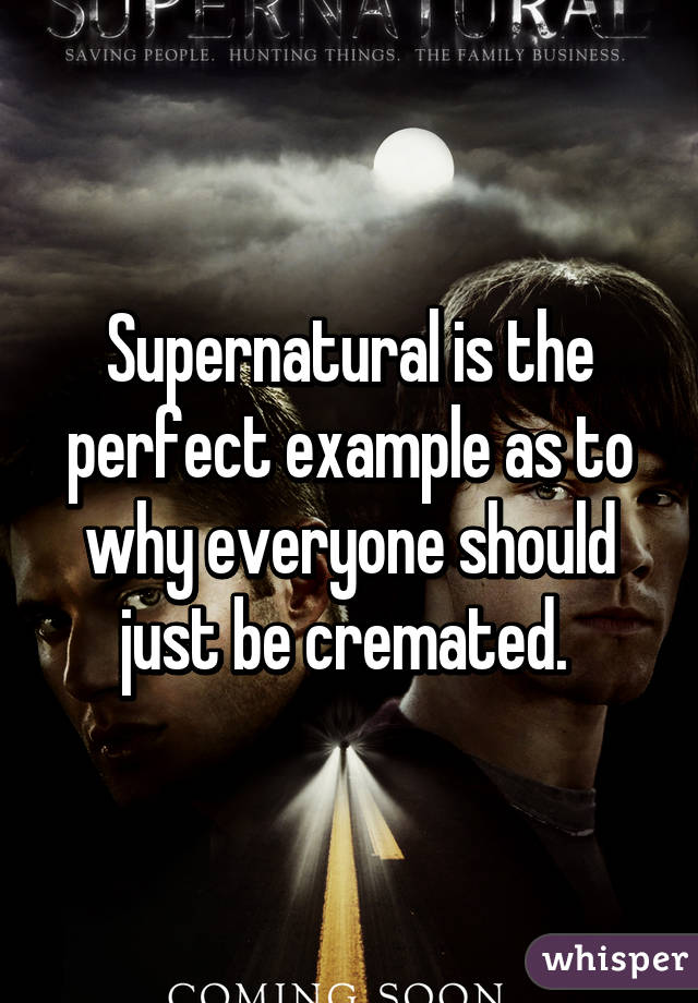 Supernatural is the perfect example as to why everyone should just be cremated.