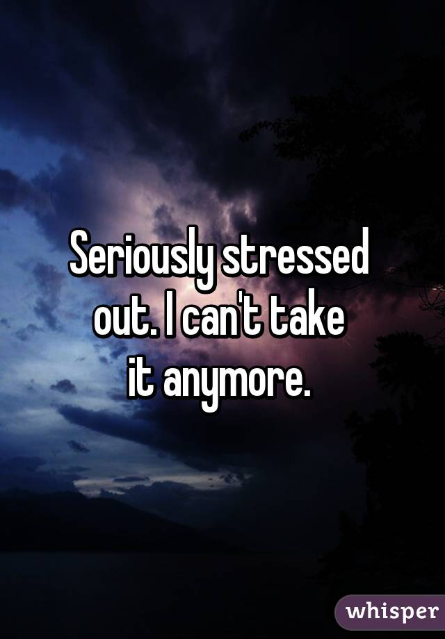 Seriously stressed  out. I can't take  it anymore.