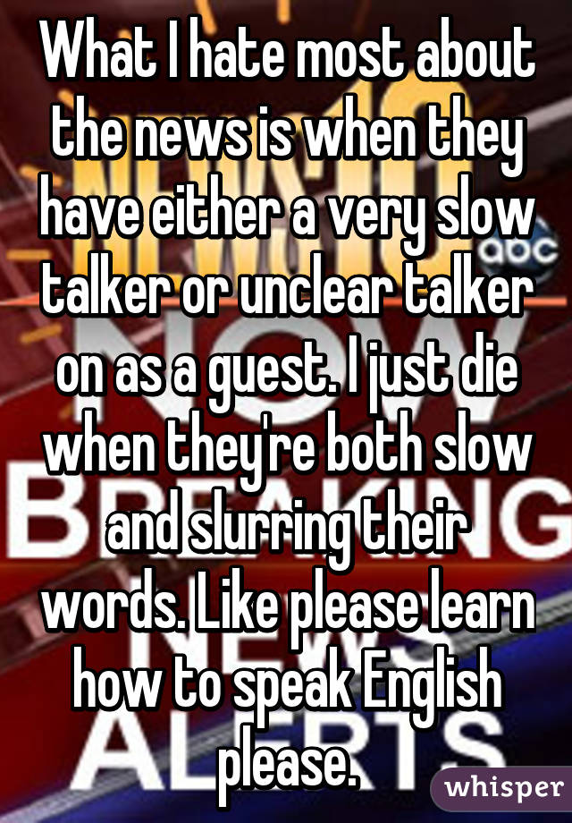 What I hate most about the news is when they have either a very slow talker or unclear talker on as a guest. I just die when they're both slow and slurring their words. Like please learn how to speak English please.
